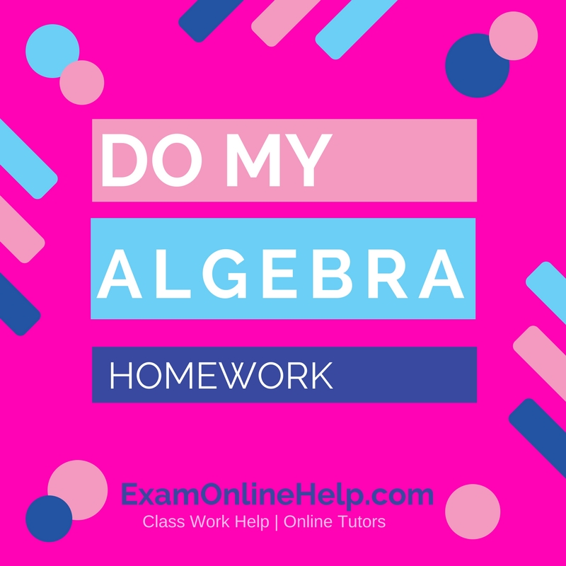 do my algebra homework exam quiz and class help service do my algebra homework